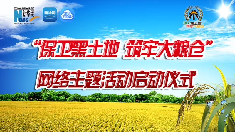 """10时直播:""""保卫黑土地 筑牢大粮仓""""网络主题活动启动仪式"""